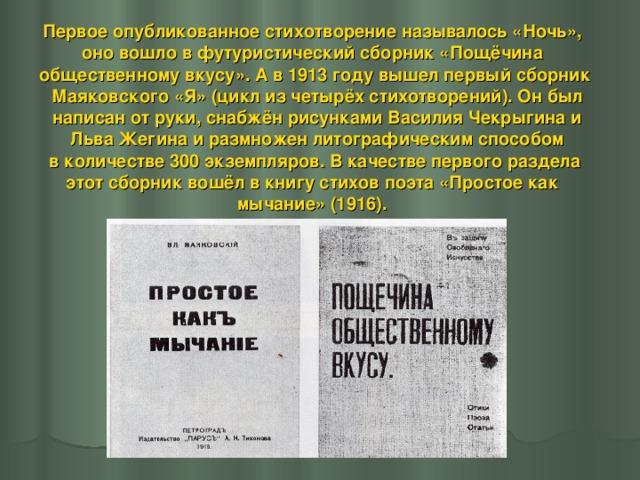 Первое опубликованное стихотворение называлось «Ночь», оно вошло в футуристический сборник «Пощёчина общественному вкусу». А в 1913 году вышел первый сборник  Маяковского «Я» (цикл из четырёх стихотворений). Он был  написан от руки, снабжён рисунками Василия Чекрыгина и  Льва Жегина и размножен литографическим способом  в количестве 300 экземпляров. В качестве первого раздела этот сборник вошёл в книгу стихов поэта «Простое как мычание» (1916).