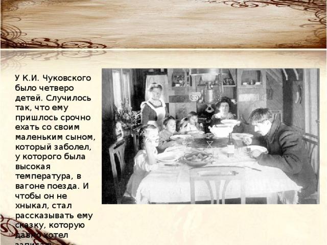 У К.И. Чуковского было четверо детей. Случилось так, что ему пришлось срочно ехать со своим маленьким сыном, который заболел, у которого была высокая температура, в вагоне поезда. И чтобы он не хныкал, стал рассказывать ему сказку, которую давно хотел записать…