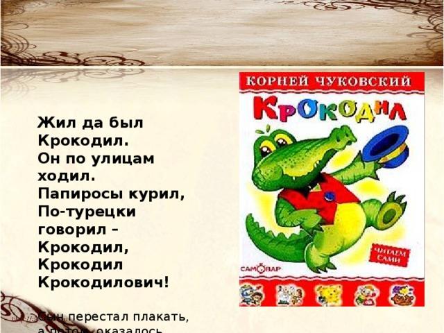 Жил да был Крокодил. Он по улицам ходил. Папиросы курил, По-турецки говорил – Крокодил, Крокодил Крокодилович!  Сын перестал плакать, а потом оказалось, что запомнил наизусть эту сказку.