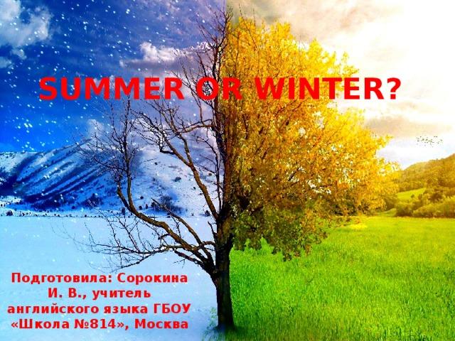 SUMMER OR WINTER? Подготовила: Сорокина И. В., учитель английского языка ГБОУ «Школа №814», Москва