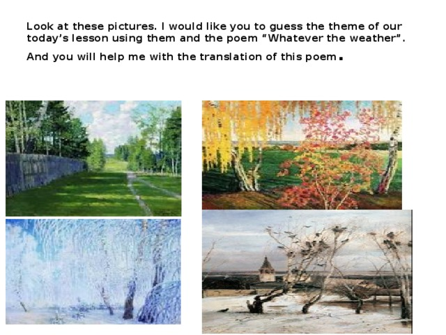 "Look at these pictures. I would like you to guess the theme of our today's lesson using them and the poem ""Whatever the weather"". And you will help me with the translation of this poem ."
