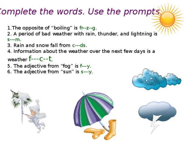 "Complete the words. Use the prompts. 1.The opposite of ""boiling"" is fr--z--g . 2. A period of bad weather with rain, thunder, and lightning is s---m . 3. Rain and snow fall from c---ds . 4. Information about the weather over the next few days is a weather f---c--t . 5. The adjective from ""fog"" is f---y . 6. The adjective from ""sun"" is s---y ."