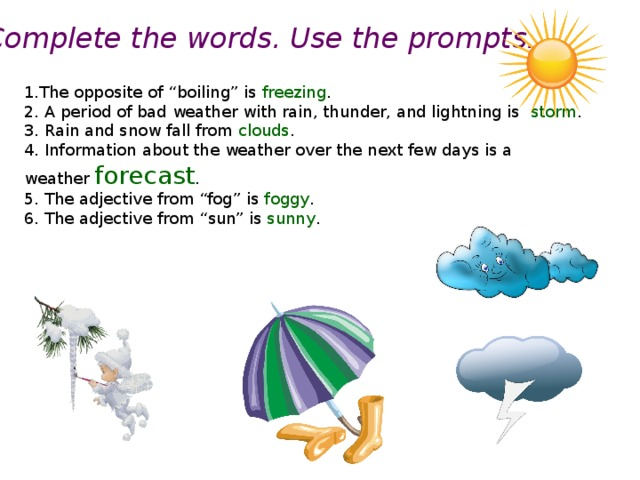 "Complete the words. Use the prompts. 1.The opposite of ""boiling"" is freezing . 2. A period of bad weather with rain, thunder, and lightning is storm . 3. Rain and snow fall from clouds . 4. Information about the weather over the next few days is a weather forecast . 5. The adjective from ""fog"" is foggy . 6. The adjective from ""sun"" is sunny ."