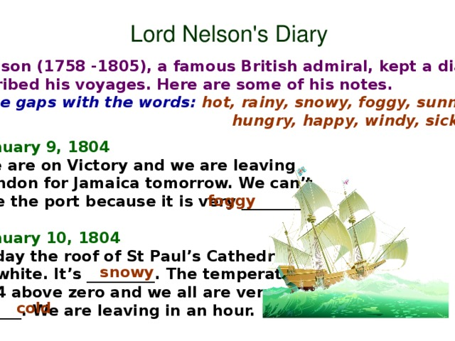Lord Nelson's Diary Lord Nelson (1758 -1805), a famous British admiral, kept a diary. In it he described his voyages. Here are some of his notes. Fill in the gaps with the words: hot, rainy, snowy, foggy, sunny, cold,  hungry, happy, windy, sick. January 9, 1804 We are on Victory and we are leaving London for Jamaica tomorrow. We can't see the port because it is very ________.  January 10, 1804 Today the roof of St Paul's Cathedral is white. It's _________. The temperature is 4 above zero and we all are very ______. We are leaving in an hour.  foggy snowy cold