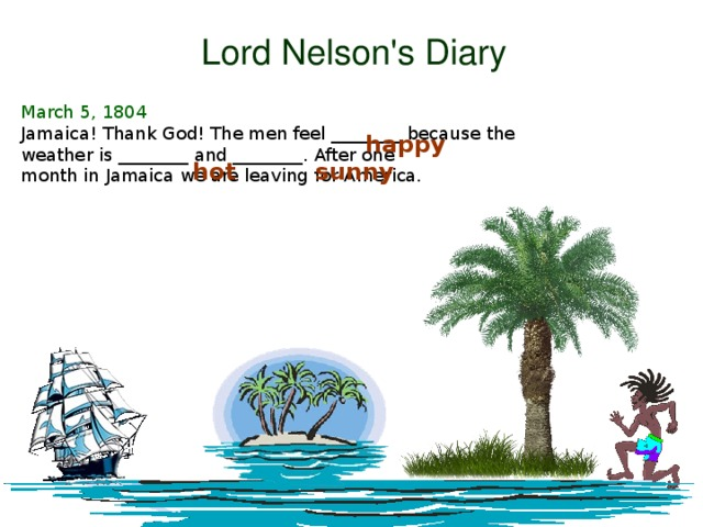 Lord Nelson's Diary March 5, 1804 Jamaica! Thank God! The men feel ________ because the weather is ________ and ________. After one month in Jamaica we are leaving for America. happy hot sunny