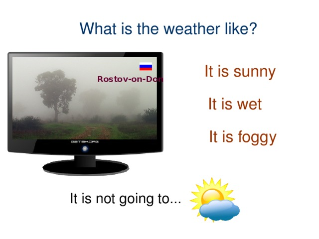 What is the weather like? It is sunny Rostov-on-Don It is wet It is foggy It is not going to...