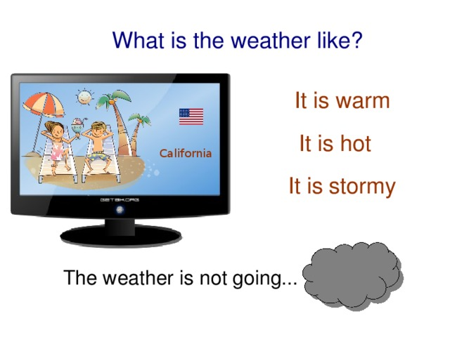 What is the weather like? It is warm It is hot California It is stormy The weather is not going...