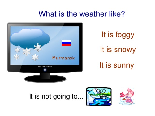 What is the weather like? It is foggy It is snowy Murmansk  It is sunny It is not going to...