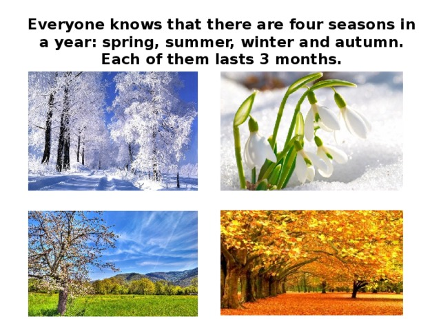 Everyone knows that there are four seasons in a year: spring, summer, winter and autumn. Each of them lasts 3 months.