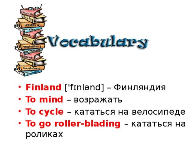 Finland ['fɪnlənd] – Финляндия To mind – возражать To cycle – кататься на велосипеде To go roller-blading – кататься на роликах
