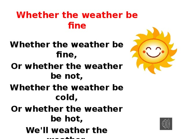 Whether the weather be fine Whether the weather be fine, Or whether the weather be not, Whether the weather be cold, Or whether the weather be hot, We'll weather the weather, Whatever the weather, Whether we like it or not.