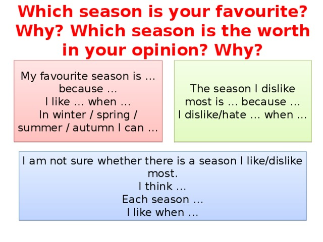 Which season is your favourite? Why? Which season is the worth in your opinion? Why? My favourite season is … because … The season I dislike most is … because … I like … when … I dislike/hate … when … In winter / spring / summer / autumn I can … I am not sure whether there is a season I like/dislike most. I think … Each season … I like when …