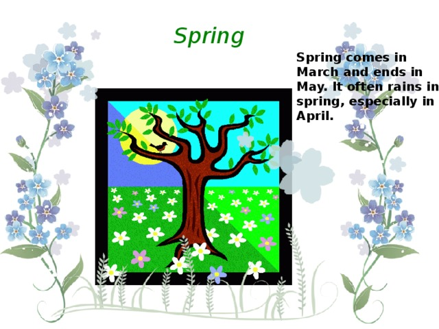 Spring Spring comes in March and ends in May. It often rains in spring, especially in April.