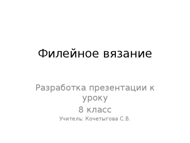 Филейное вязание   Разработка презентации к уроку 8 класс Учитель: Кочетыгова С.В.