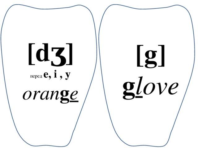 [dʒ] перед e, i , y oran g e [g] g l ove
