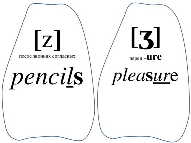 [ʒ] перед – ure plea s ur e [ z ] после звонких согласных penci l s
