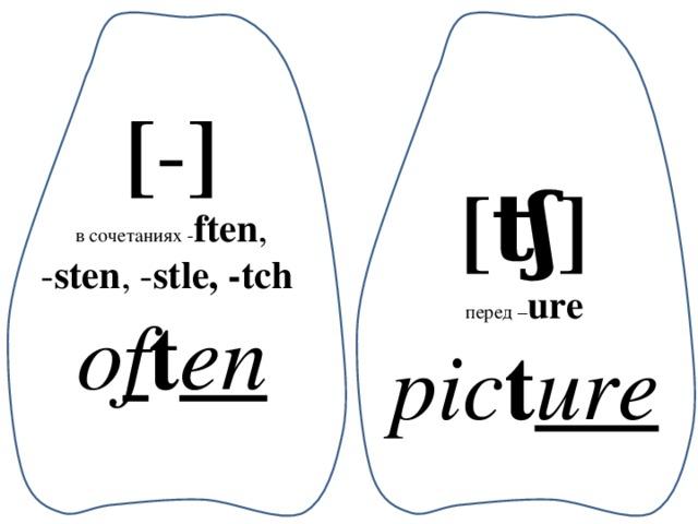 [ - ] в сочетаниях - ften , - sten , - stle, -tch o f t en [ʧ] перед – ure pic t ure