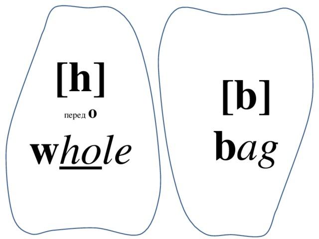 [h] перед  о w ho le [b] b ag