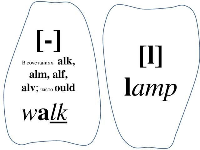 [-] В сочетаниях alk, alm, alf, alv ; часто ould w a lk  [l] l amp