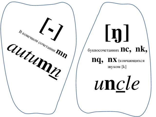 [-] В конечном сочетании mn autu m n [ŋ]  буквосочетаниях nc, nk, nq, nx  (кончающихся звуком [k] u n c le