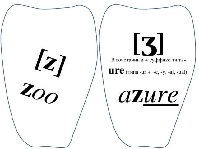 [z] z oo [ʒ] В сочетании z + суффикс типа - ure (типа -ur+ -e, -y, -al, -ual) a z ure