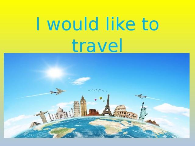 I would like to travel