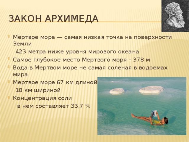 Закон Архимеда Мертвое море — самая низкая точка на поверхности Земли  423 метра ниже уровня мирового океана Самое глубокое место Мертвого моря – 378 м Вода в Мертвом море не самая соленая в водоемах мира Мертвое море 67 км длиной  18 км шириной Концентрация соли  в нем составляет 33,7 %