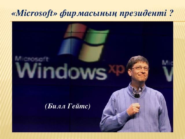 «Microsoft» фирмасының президенті ?  (Билл Гейтс)