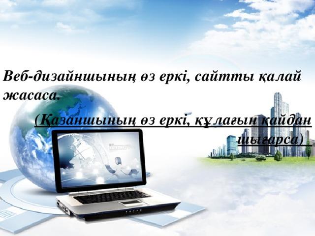 Веб-дизайншының өз еркі, сайтты қалай жасаса.  (Қазаншының өз еркі, құлағын қайдан шығарса)