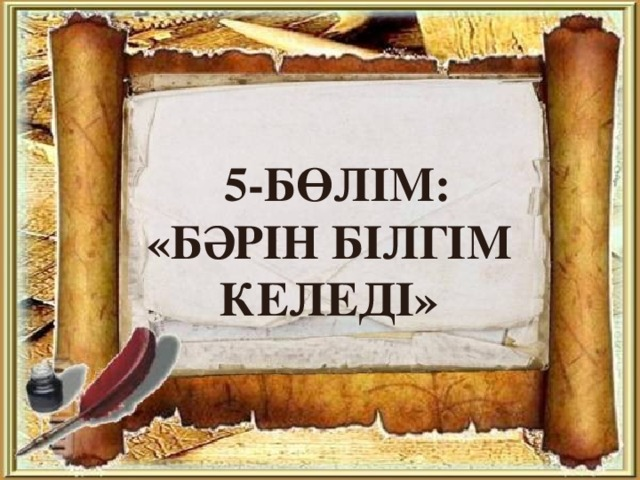 5-бөлім:  «бәрін білгім келеді»