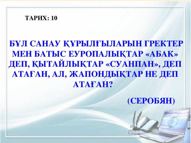ТАРИХ: 10  Бұл санау құрылғыларын гректер мен Батыс Еуропалықтар «абак» деп, қытайлықтар «суанпан», деп атаған, ал, жапондықтар не деп атаған? (серобян)