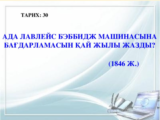 ТАРИХ: 30 Ада Лавлейс Бэббидж машинасына бағдарламасын қай жылы жазды?  (1846 ж.)