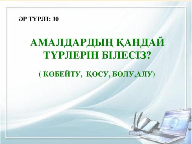 ӘР ТҮРЛІ: 10 Амалдардың қандай түрлерін білесіз?  ( көбейту, қосу, бөлу,алу)