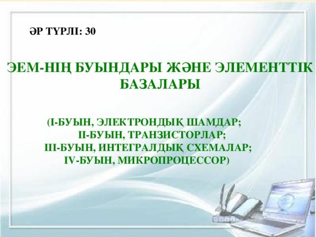 ӘР ТҮРЛІ: 30 ЭЕМ-нің буындары және элементтік базалары (І-буын, электрондық шамдар;  ІІ-буын, транзисторлар;  ІІІ-буын, интегралдық схемалар; ІV-буын, микропроцессор)