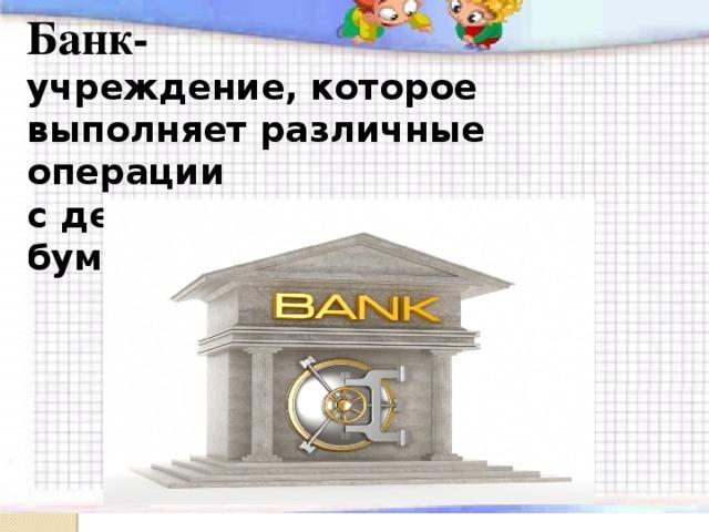 Банк- учреждение, которое выполняет различные операции с деньгами и ценными бумагами.  Банк
