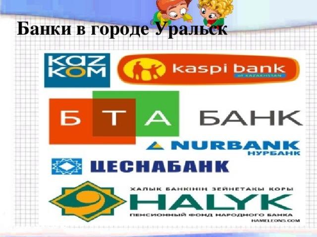 Банки в городе Уральск
