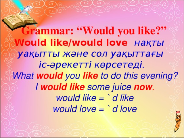"""Grammar: """"Would you like?""""  Would like/would love нақты уақытты және сол уақыттағы іс-әрекетті көрсетеді.  What would you like  to do this evening?  I would like some juice now .  would like = ` d like  would love = ` d love"""