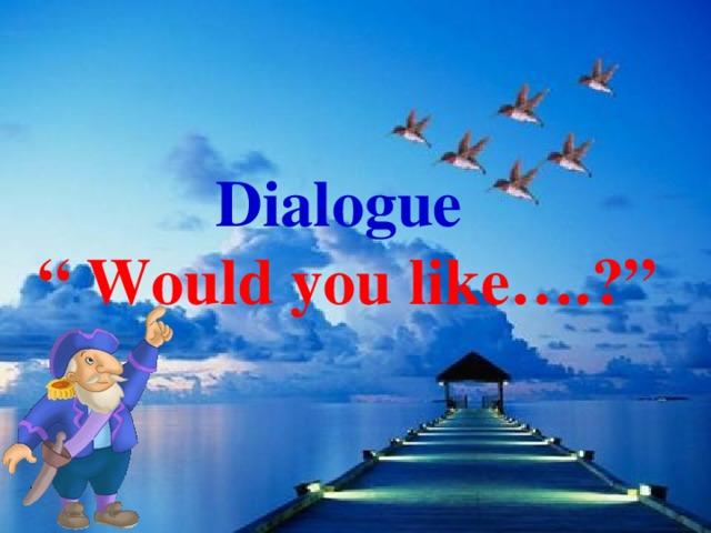 "Dialogue "" Would you like….?"""