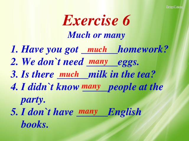 Exercise 6 Much or many   Have you got _______homework? We don`t need ______eggs. Is there ______milk in the tea? I didn`t know _____people at the party. I don`t have ______English books. much many much many many