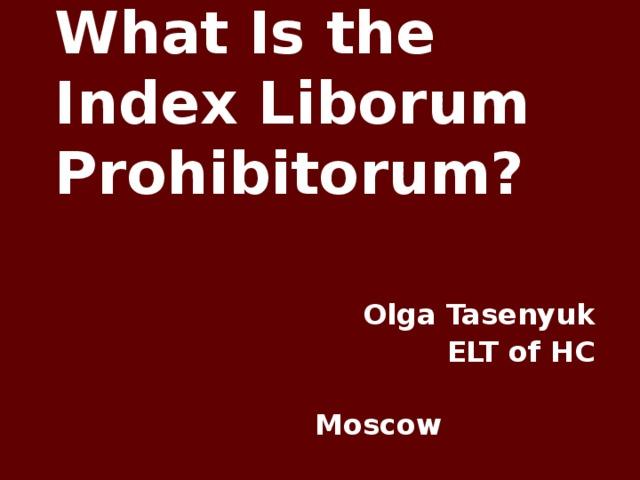 What Is the Index Liborum Prohibitorum? Olga Tasenyuk ELT of HC   Moscow