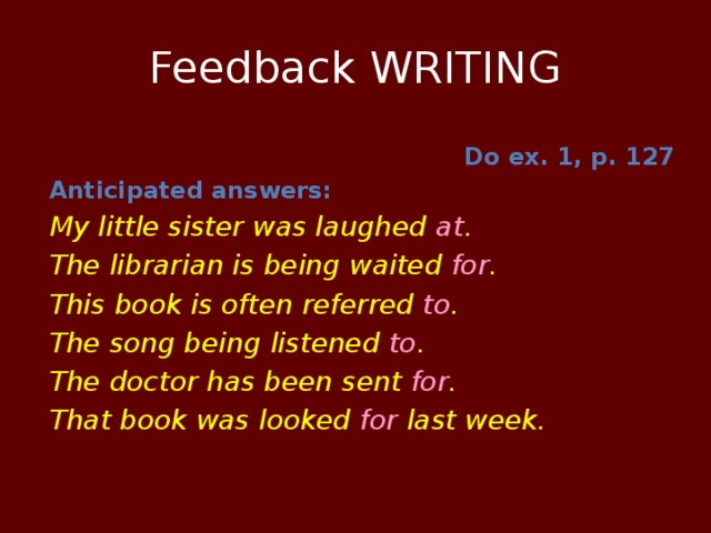 Feedback WRITING Do ex. 1, p. 127 Anticipated answers: My little sister was laughed at . The librarian is being waited for . This book is often referred to . The song being listened to . The doctor has been sent for . That book was looked for last week.