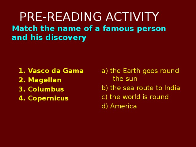 PRE-READING ACTIVITY  Match the name of a famous person and his discovery    1. Vasco da Gama a) the Earth goes round the sun  2. Magellan b) the sea route to India  3. Columbus c) the world is round  4. Copernicus d) America