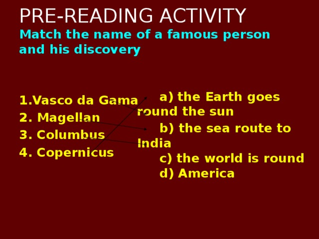 PRE-READING ACTIVITY  Match the name of a famous person and his discovery   1.Vasco da Gama 2. Magellan 3. Columbus 4. Copernicus     a) the Earth goes round the  sun  b)  the sea route to India  c) the world is round  d) America
