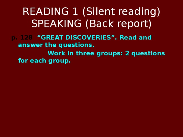 """READING 1 (Silent reading)  SPEAKING (Back report) p. 128 """"GREAT DISCOVERIES"""". Read and answer the questions.  Work in three groups: 2 questions for each group."""