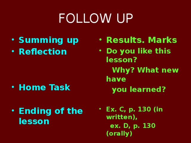 FOLLOW UP Summing up Reflection Results. Marks Do you like this lesson?   Why? What new have   you learned? Home Task   Ex. C, p. 130 (in written), Ending of the lesson  ex. D, p. 130 (orally)