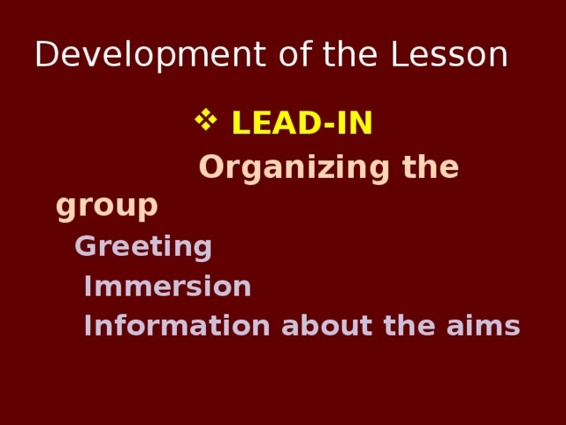 Development of the Lesson  LEAD-IN  Organizing the group  Greeting  Immersion  Information about the aims