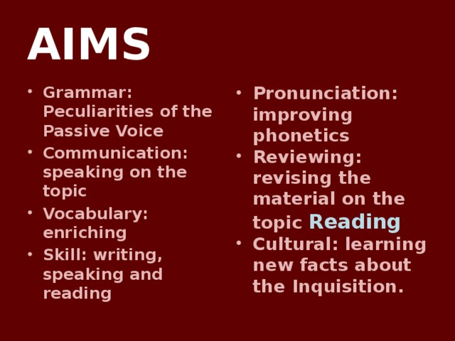 AIMS Grammar: Peculiarities of the Passive Voice Communication: speaking on the topic Vocabulary: enriching Skill: writing, speaking and reading Pronunciation: improving phonetics Reviewing: revising the material on the topic Reading Cultural: learning new facts about the Inquisition.