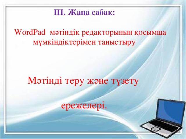 ІІІ. Жаңа сабақ:  WordPad мәтіндік редакторының қосымша  мүмкіндіктерімен таныстыру  Мәтінді теру және түзету  ережелері.