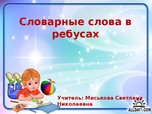 Словарные слова в ребусах Учитель: Миськова Светлана Николаевна