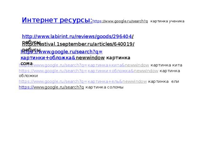 Интернет ресурсы:   https ://www.google.ru/search?q картинка ученика    http://www.labirint.ru/reviews/goods/296404 /  ребусы http://festival.1september.ru/articles/640019/  ребусы https://www.google.ru/search?q= картинки+обложка& newwindow  картинка сома https:// www.google.ru/search?q= картинка+кита& newwindow  картинка кита https://www.google.ru/search?q= картинки+обложка& newwindow  картинка обложки https://www.google.ru/search?q= картинка+ель& newwindow  картинка ели https:// www.google.ru/search?q картинка соломы
